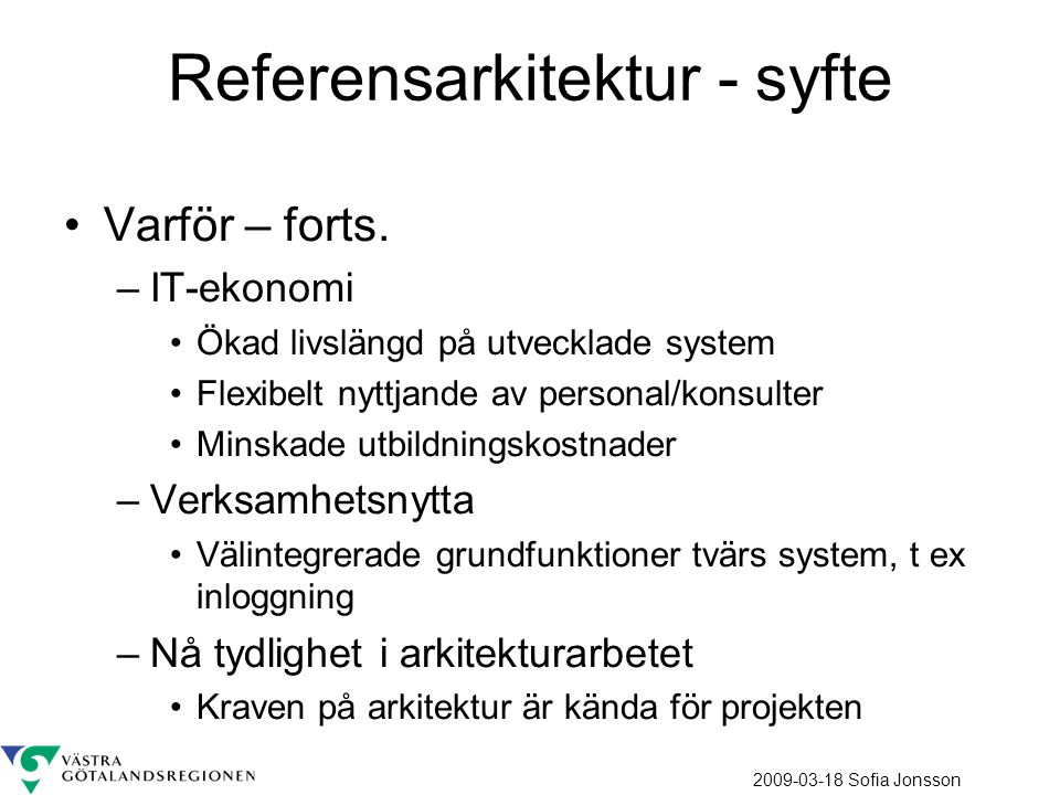 2009-03-18 Sofia Jonsson Referensarkitektur - syfte Varför – forts. –IT-ekonomi Ökad livslängd på utvecklade system Flexibelt nyttjande av personal/ko