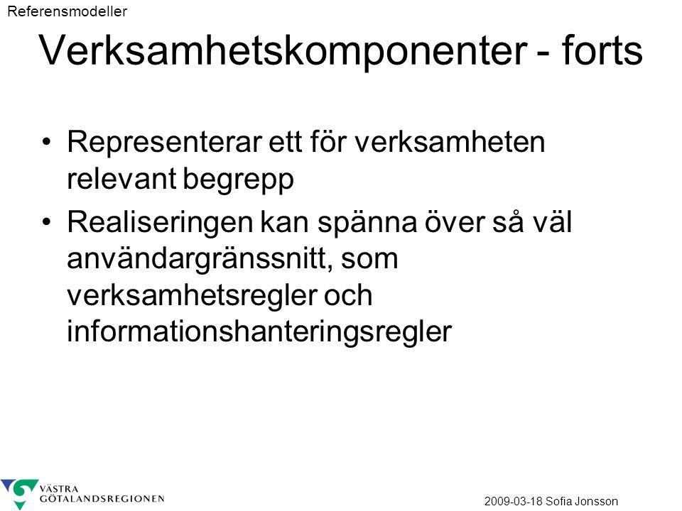 2009-03-18 Sofia Jonsson Verksamhetskomponenter - forts Representerar ett för verksamheten relevant begrepp Realiseringen kan spänna över så väl användargränssnitt, som verksamhetsregler och informationshanteringsregler Referensmodeller