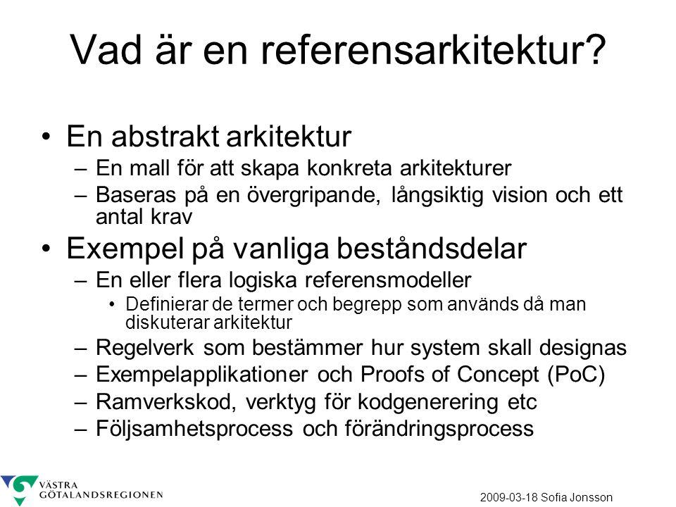 2009-03-18 Sofia Jonsson Begär förändringar av Referensarkitektur Referensarkitekturens delar Abstrakt Konkret Krav / Vision (motiv för arkitekturen) Regelverk Följsamhetsprocess Ändringsprocess Referensmodeller Styrande principer Detaljerade regelverk/anvisningar Exempelapplikationer/PoC Tillämpad arkitektur (i projekt) Realisering Reglerar Ramverkskod/Verktygsstöd