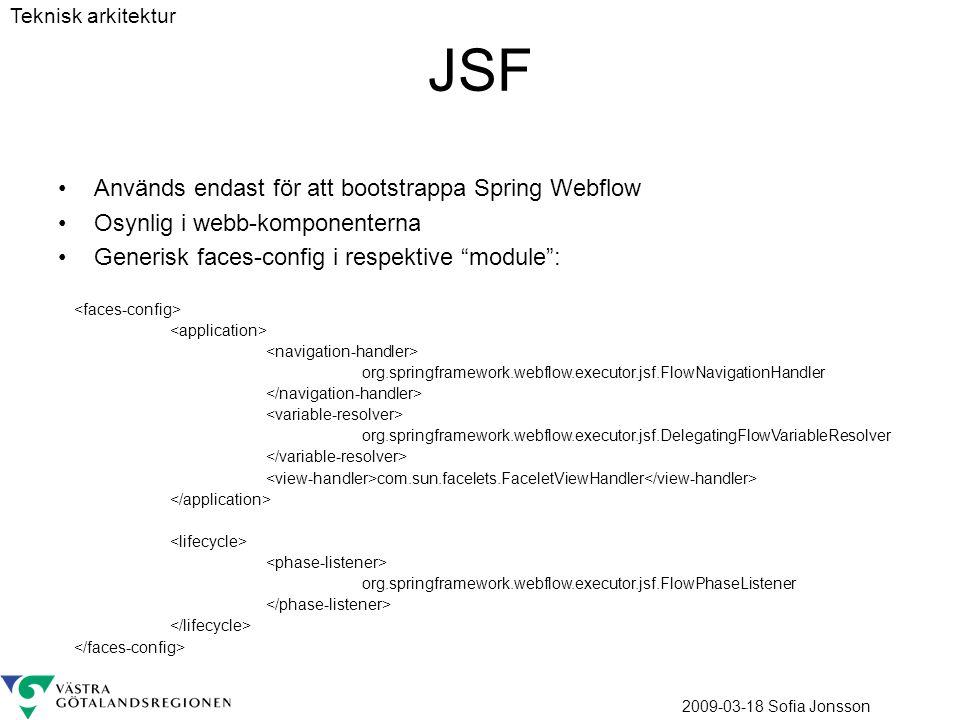 2009-03-18 Sofia Jonsson JSF Används endast för att bootstrappa Spring Webflow Osynlig i webb-komponenterna Generisk faces-config i respektive module : org.springframework.webflow.executor.jsf.FlowNavigationHandler org.springframework.webflow.executor.jsf.DelegatingFlowVariableResolver com.sun.facelets.FaceletViewHandler org.springframework.webflow.executor.jsf.FlowPhaseListener Teknisk arkitektur