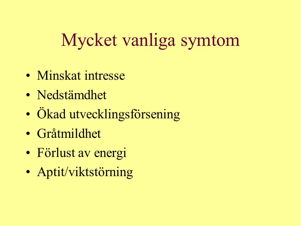 Mycket vanliga symtom Minskat intresse Nedstämdhet Ökad utvecklingsförsening Gråtmildhet Förlust av energi Aptit/viktstörning