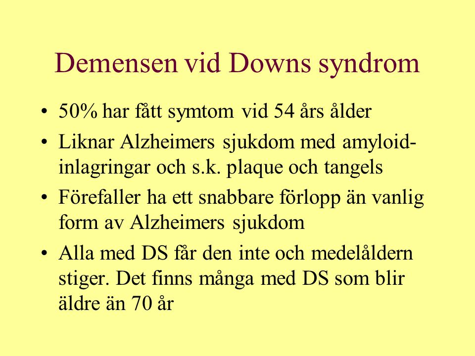 Demensen vid Downs syndrom 50% har fått symtom vid 54 års ålder Liknar Alzheimers sjukdom med amyloid- inlagringar och s.k. plaque och tangels Förefal