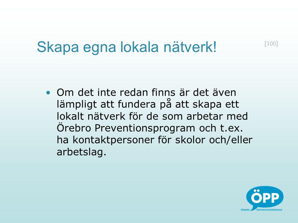 [100] Om det inte redan finns är det även lämpligt att fundera på att skapa ett lokalt nätverk för de som arbetar med Örebro Preventionsprogram och t.