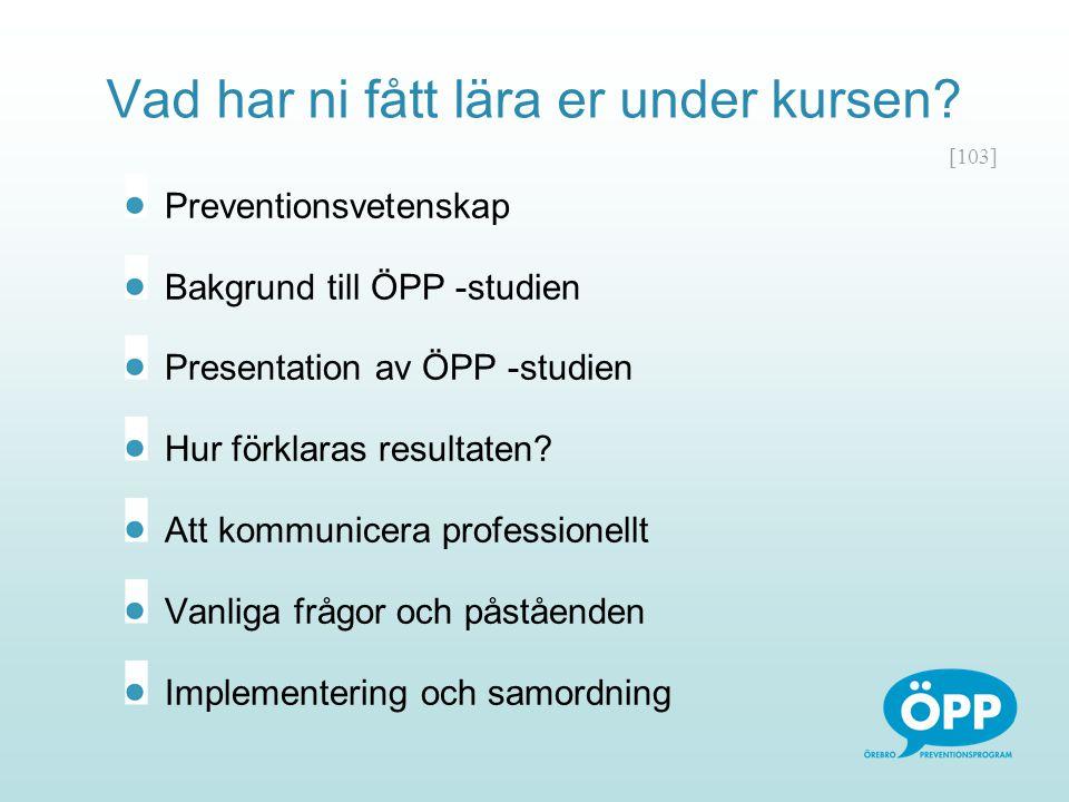 [103] Vad har ni fått lära er under kursen? Preventionsvetenskap Bakgrund till ÖPP -studien Presentation av ÖPP -studien Hur förklaras resultaten? Att