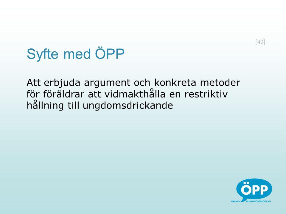 [40] Syfte med ÖPP Att erbjuda argument och konkreta metoder för föräldrar att vidmakthålla en restriktiv hållning till ungdomsdrickande