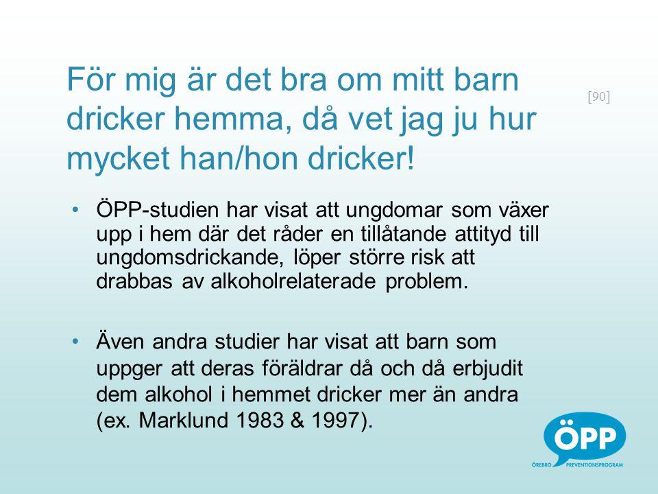 [90] För mig är det bra om mitt barn dricker hemma, då vet jag ju hur mycket han/hon dricker! ÖPP-studien har visat att ungdomar som växer upp i hem d