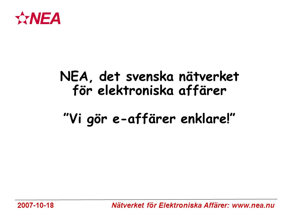 2007-10-18 Nätverket för Elektroniska Affärer: www.nea.nu NEA, det svenska nätverket för elektroniska affärer Vi gör e-affärer enklare!