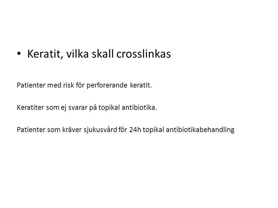 Keratit, vilka skall crosslinkas Patienter med risk för perforerande keratit. Keratiter som ej svarar på topikal antibiotika. Patienter som kräver sju