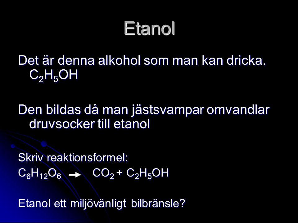 Etanol Det är denna alkohol som man kan dricka. C 2 H 5 OH Den bildas då man jästsvampar omvandlar druvsocker till etanol Skriv reaktionsformel: C 6 H
