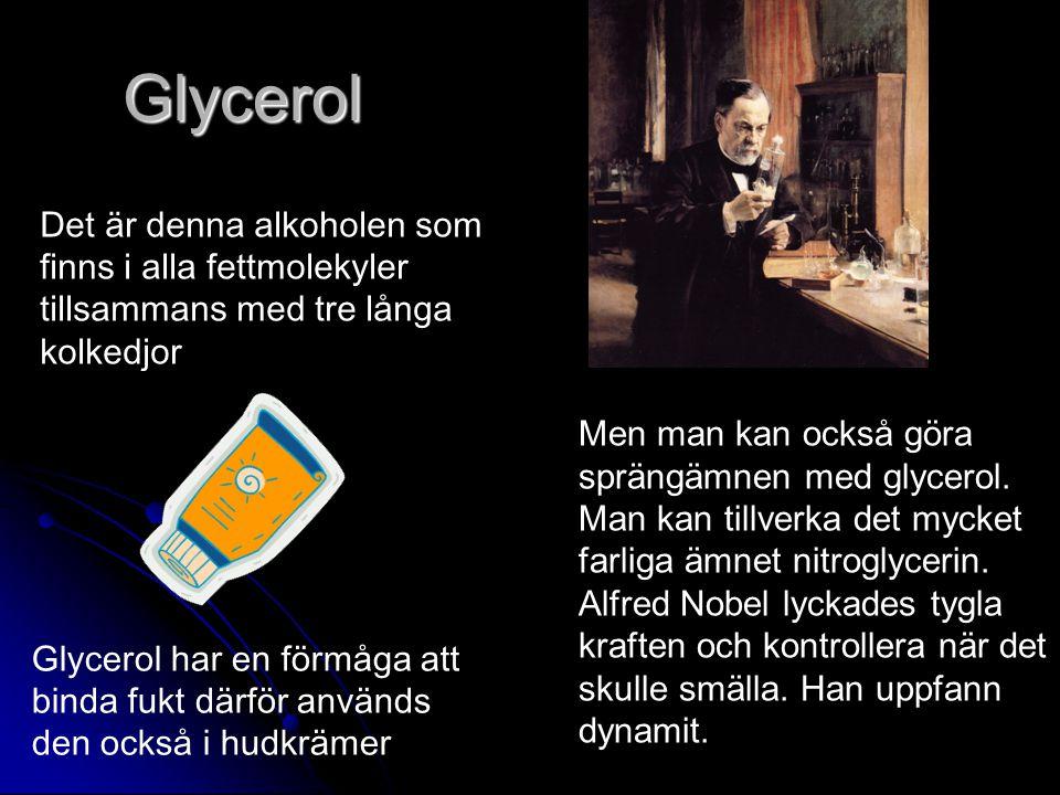 Glycerol Det är denna alkoholen som finns i alla fettmolekyler tillsammans med tre långa kolkedjor Glycerol har en förmåga att binda fukt därför används den också i hudkrämer Men man kan också göra sprängämnen med glycerol.