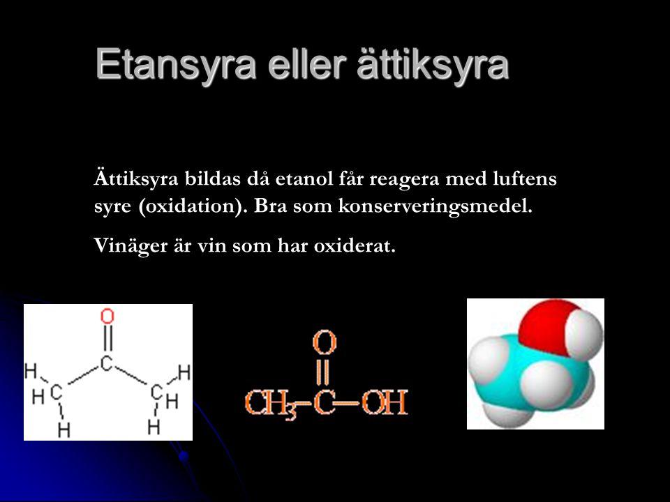 Etansyra eller ättiksyra Ättiksyra bildas då etanol får reagera med luftens syre (oxidation). Bra som konserveringsmedel. Vinäger är vin som har oxide
