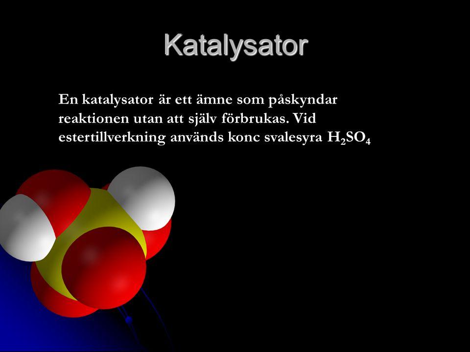 Katalysator En katalysator är ett ämne som påskyndar reaktionen utan att själv förbrukas. Vid estertillverkning används konc svalesyra H 2 SO 4