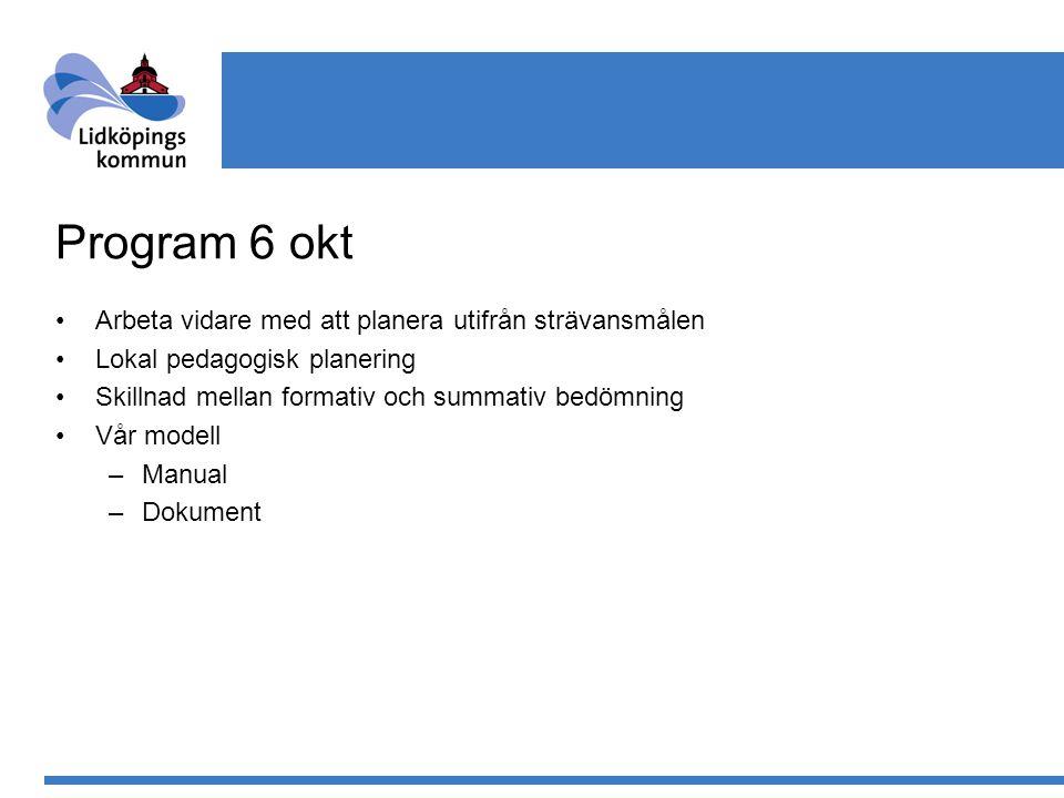 Program 6 okt Arbeta vidare med att planera utifrån strävansmålen Lokal pedagogisk planering Skillnad mellan formativ och summativ bedömning Vår modell –Manual –Dokument