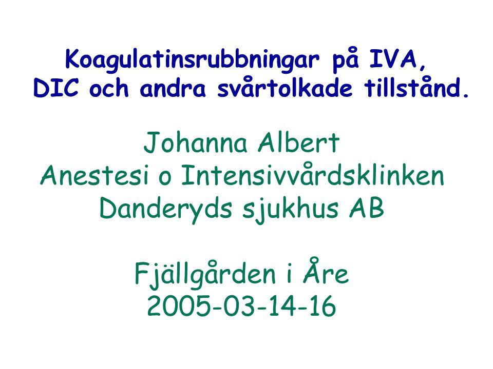 Johanna Albert Anestesi o Intensivvårdsklinken Danderyds sjukhus AB Fjällgården i Åre 2005-03-14-16 Koagulatinsrubbningar på IVA, DIC och andra svårto