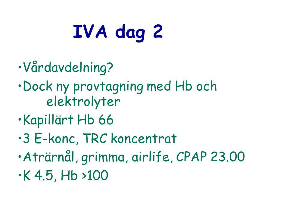 IVA dag 2 Vårdavdelning? Dock ny provtagning med Hb och elektrolyter Kapillärt Hb 66 3 E-konc, TRC koncentrat Aträrnål, grimma, airlife, CPAP 23.00 K