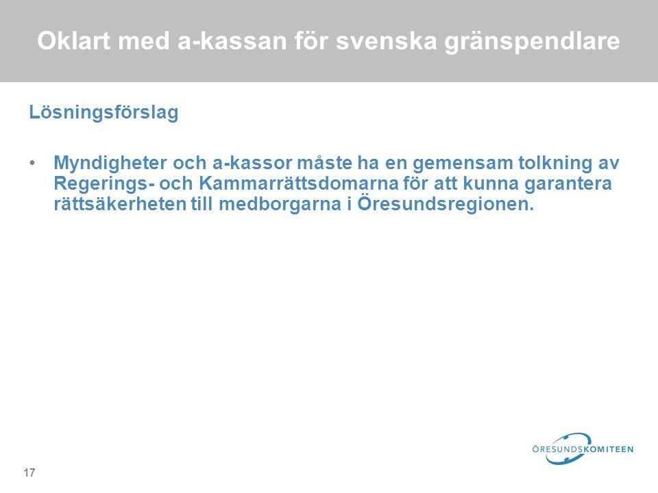 17 Oklart med a-kassan för svenska gränspendlare Lösningsförslag Myndigheter och a-kassor måste ha en gemensam tolkning av Regerings- och Kammarrättsdomarna för att kunna garantera rättsäkerheten till medborgarna i Öresundsregionen.