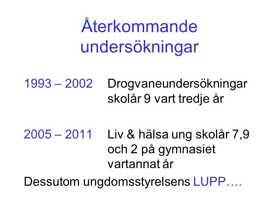 Återkommande undersökningar 1993 – 2002Drogvaneundersökningar skolår 9 vart tredje år 2005 – 2011Liv & hälsa ung skolår 7,9 och 2 på gymnasiet vartannat år Dessutom ungdomsstyrelsens LUPP….