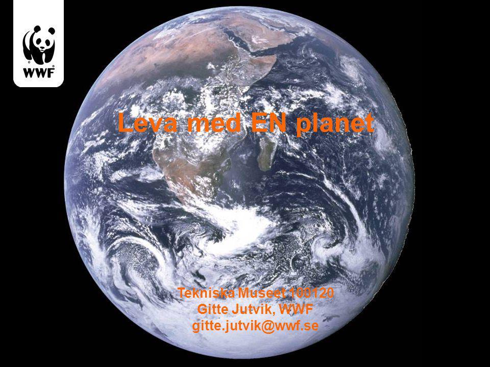 Leva med EN planet Tekniska Museet 100120 Gitte Jutvik, WWF gitte.jutvik@wwf.se