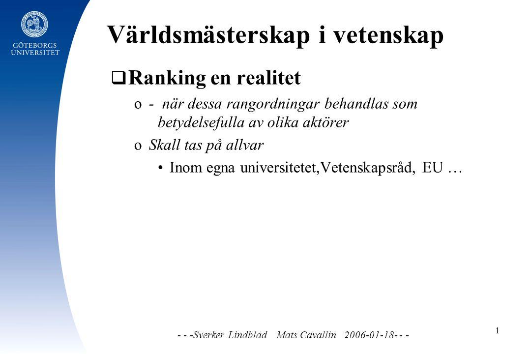Världsmästerskap i vetenskap - - -Sverker Lindblad Mats Cavallin 2006-01-18- - - 1  Ranking en realitet o - när dessa rangordningar behandlas som betydelsefulla av olika aktörer o Skall tas på allvar Inom egna universitetet,Vetenskapsråd, EU …