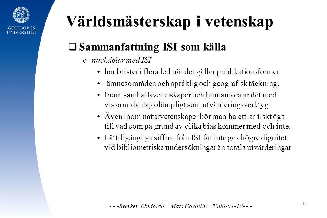 Världsmästerskap i vetenskap - - -Sverker Lindblad Mats Cavallin 2006-01-18- - - 15  Sammanfattning ISI som källa o nackdelar med ISI har brister i flera led när det gäller publikationsformer ämnesområden och språklig och geografisk täckning.