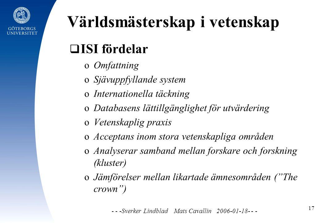 Världsmästerskap i vetenskap - - -Sverker Lindblad Mats Cavallin 2006-01-18- - - 17  ISI fördelar o Omfattning o Sjävuppfyllande system o Internationella täckning o Databasens lättillgänglighet för utvärdering o Vetenskaplig praxis o Acceptans inom stora vetenskapliga områden o Analyserar samband mellan forskare och forskning (kluster) o Jämförelser mellan likartade ämnesområden ( The crown )