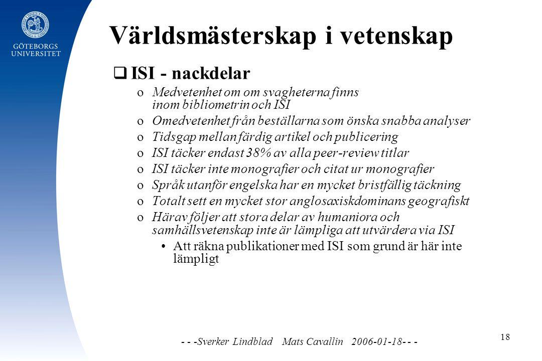 Världsmästerskap i vetenskap - - -Sverker Lindblad Mats Cavallin 2006-01-18- - - 18  ISI - nackdelar o Medvetenhet om om svagheterna finns inom bibliometrin och ISI o Omedvetenhet från beställarna som önska snabba analyser o Tidsgap mellan färdig artikel och publicering o ISI täcker endast 38% av alla peer-review titlar o ISI täcker inte monografier och citat ur monografier o Språk utanför engelska har en mycket bristfällig täckning o Totalt sett en mycket stor anglosaxiskdominans geografiskt o Härav följer att stora delar av humaniora och samhällsvetenskap inte är lämpliga att utvärdera via ISI Att räkna publikationer med ISI som grund är här inte lämpligt