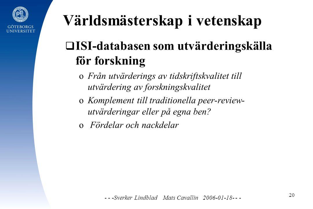Världsmästerskap i vetenskap - - -Sverker Lindblad Mats Cavallin 2006-01-18- - - 20  ISI-databasen som utvärderingskälla för forskning o Från utvärderings av tidskriftskvalitet till utvärdering av forskningskvalitet o Komplement till traditionella peer-review- utvärderingar eller på egna ben.