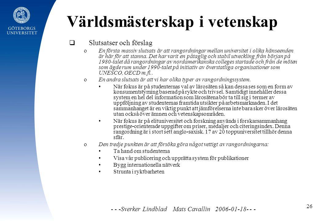 Världsmästerskap i vetenskap - - -Sverker Lindblad Mats Cavallin 2006-01-18- - - 26  Slutsatser och förslag o En första massiv slutsats är att rangordningar mellan universitet i olika hänseenden är här för att stanna.