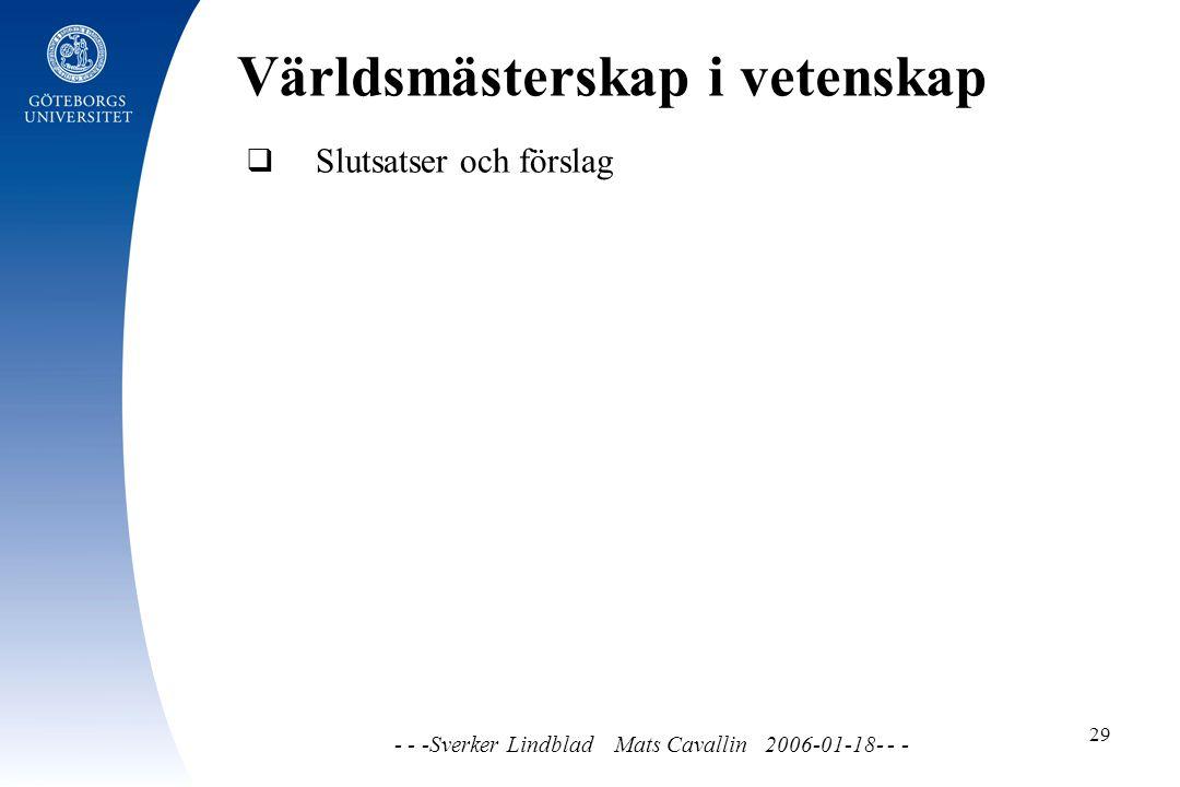 Världsmästerskap i vetenskap - - -Sverker Lindblad Mats Cavallin 2006-01-18- - - 29  Slutsatser och förslag