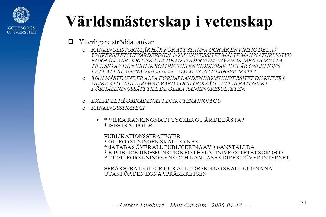 Världsmästerskap i vetenskap - - -Sverker Lindblad Mats Cavallin 2006-01-18- - - 31  Ytterligare strödda tankar o RANKINGLISTORNA ÄR HÄR FÖR ATT STANNA OCH ÄR EN VIKTIG DEL AV UNIVERSITETSUTVÄRDERINEN.