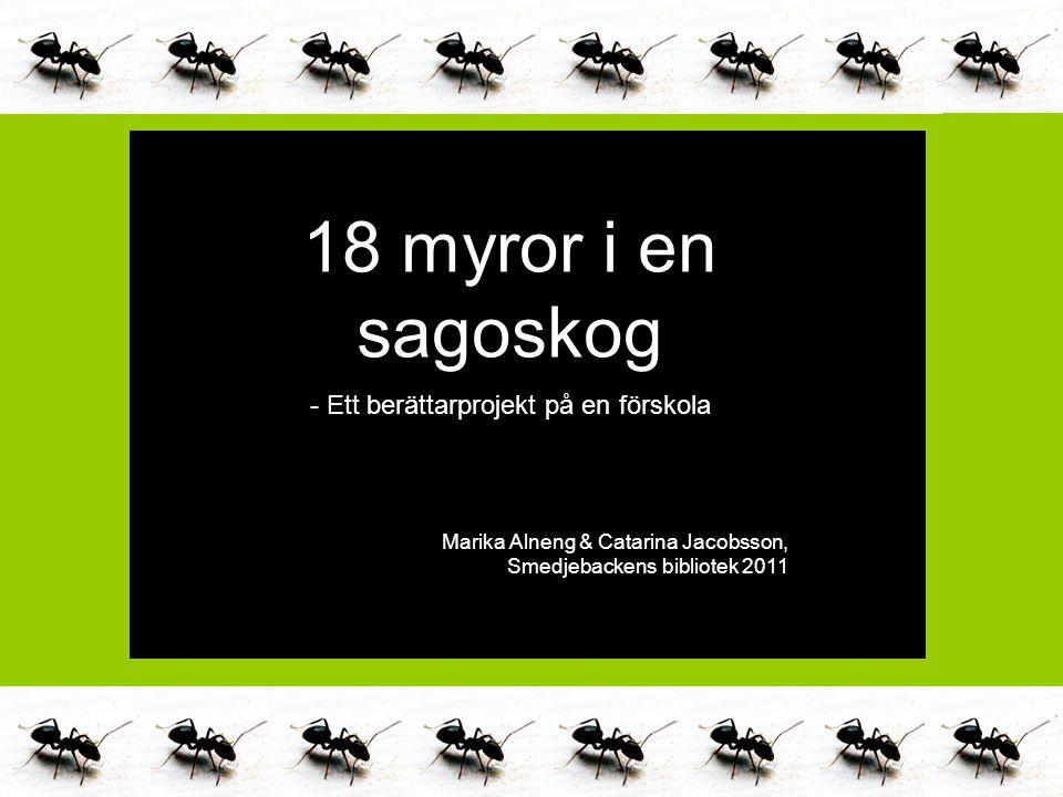 Marika Alneng & Catarina Jacobsson 2011 18 myror i en sagoskog - Ett berättarprojekt på en förskola Marika Alneng & Catarina Jacobsson, Smedjebackens