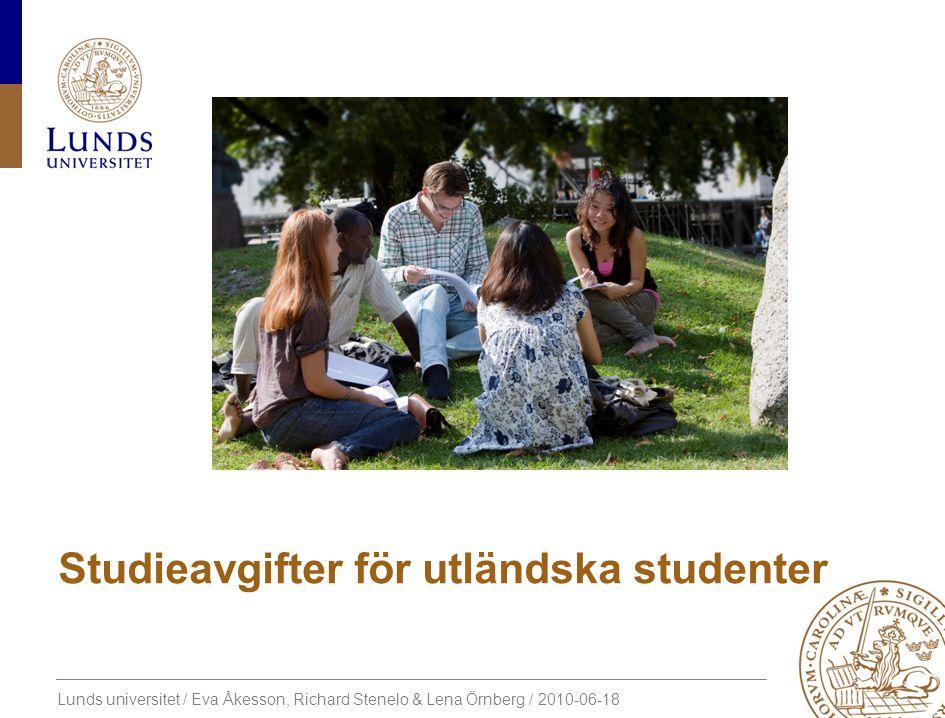 Lunds universitet / Eva Åkesson, Richard Stenelo & Lena Örnberg / 2010-06-18 Studieavgifter för utländska studenter