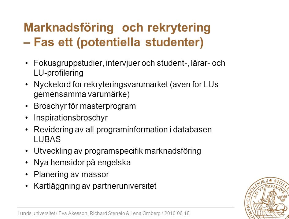 Lunds universitet / Eva Åkesson, Richard Stenelo & Lena Örnberg / 2010-06-18 Marknadsföring och rekrytering – Fas ett (potentiella studenter) Fokusgruppstudier, intervjuer och student-, lärar- och LU-profilering Nyckelord för rekryteringsvarumärket (även för LUs gemensamma varumärke) Broschyr för masterprogram Inspirationsbroschyr Revidering av all programinformation i databasen LUBAS Utveckling av programspecifik marknadsföring Nya hemsidor på engelska Planering av mässor Kartläggning av partneruniversitet