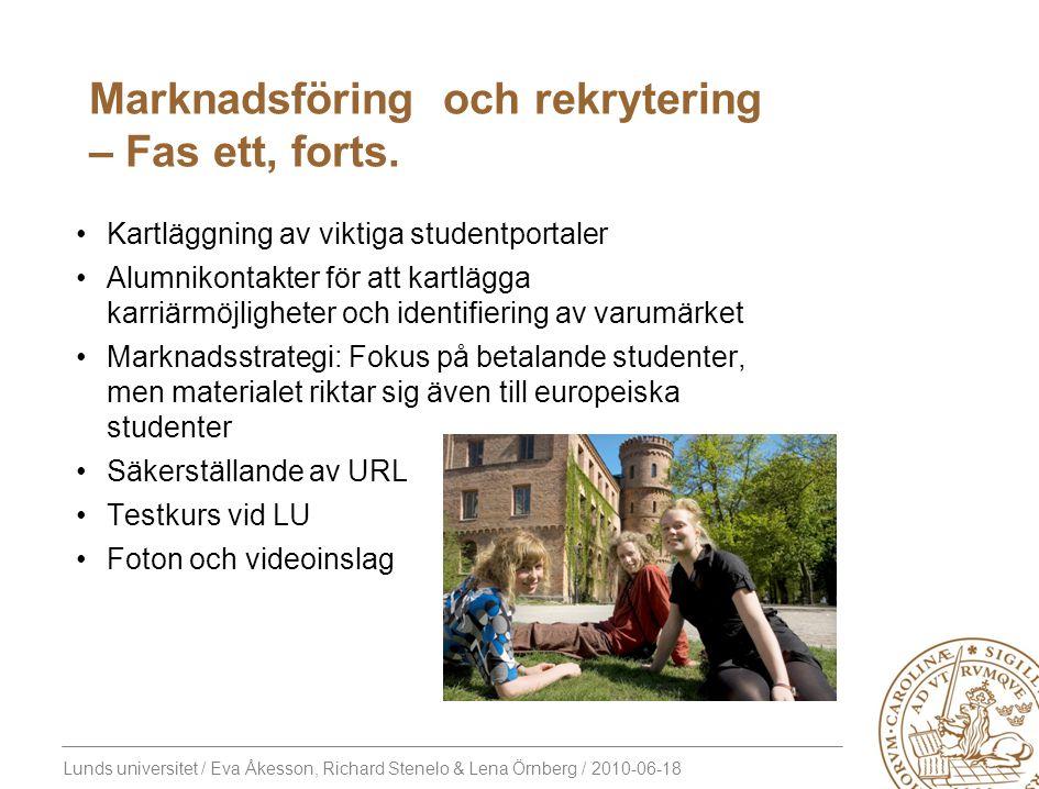 Lunds universitet / Eva Åkesson, Richard Stenelo & Lena Örnberg / 2010-06-18 Kartläggning av viktiga studentportaler Alumnikontakter för att kartlägga karriärmöjligheter och identifiering av varumärket Marknadsstrategi: Fokus på betalande studenter, men materialet riktar sig även till europeiska studenter Säkerställande av URL Testkurs vid LU Foton och videoinslag Marknadsföring och rekrytering – Fas ett, forts.