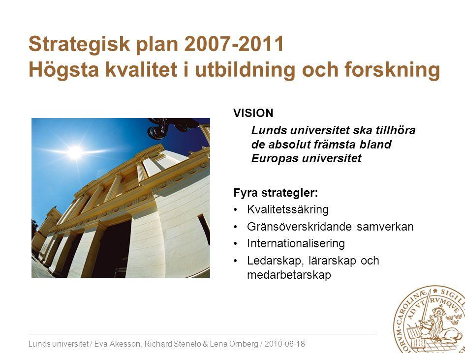Lunds universitet / Eva Åkesson, Richard Stenelo & Lena Örnberg / 2010-06-18 Strategisk plan 2007-2011 Högsta kvalitet i utbildning och forskning VISI
