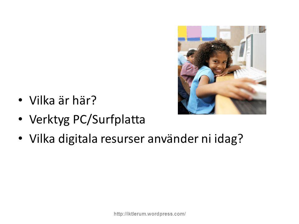 Vilka är här? Verktyg PC/Surfplatta Vilka digitala resurser använder ni idag? http://iktlerum.wordpress.com/