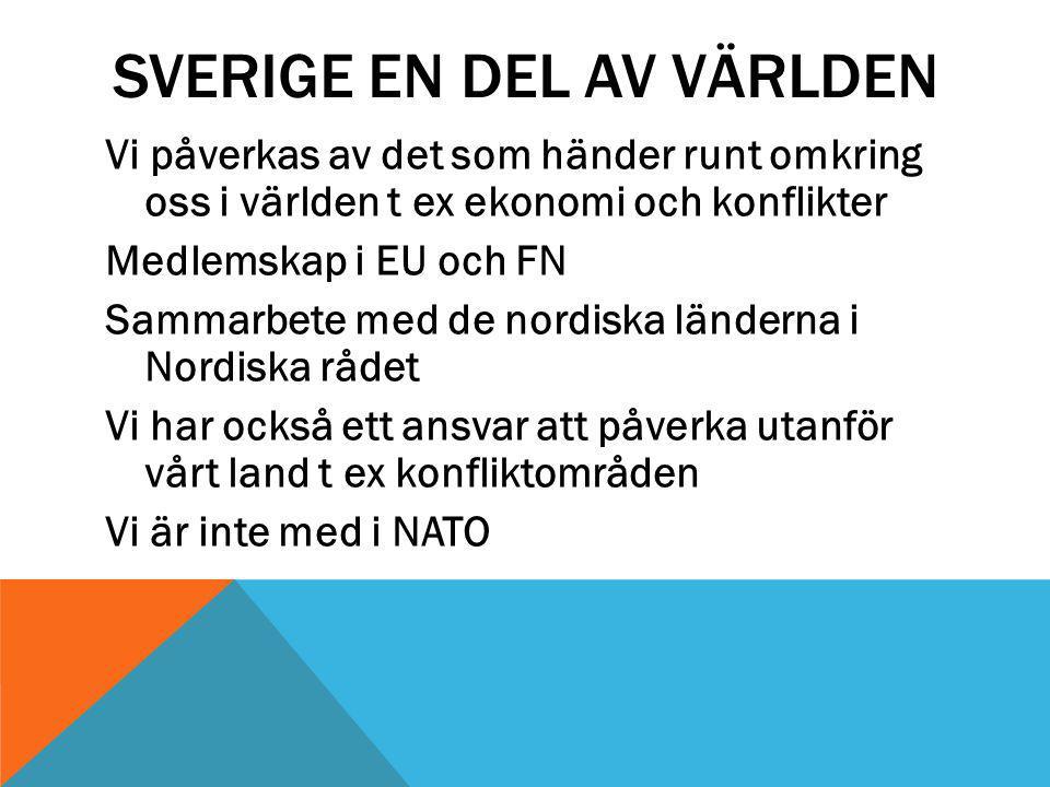 SVERIGE EN DEL AV VÄRLDEN Vi påverkas av det som händer runt omkring oss i världen t ex ekonomi och konflikter Medlemskap i EU och FN Sammarbete med de nordiska länderna i Nordiska rådet Vi har också ett ansvar att påverka utanför vårt land t ex konfliktområden Vi är inte med i NATO