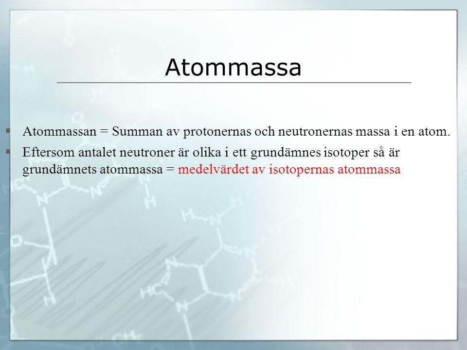 Atommassa  Atommassan = Summan av protonernas och neutronernas massa i en atom.  Eftersom antalet neutroner är olika i ett grundämnes isotoper så är