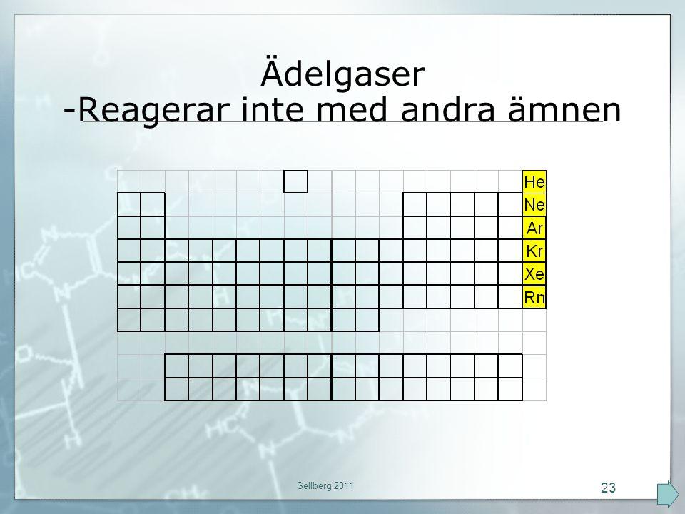 Ädelgaser -Reagerar inte med andra ämnen Sellberg 2011 23