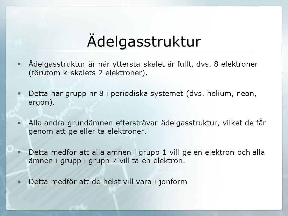 Ädelgasstruktur  Ädelgasstruktur är när yttersta skalet är fullt, dvs. 8 elektroner (förutom k-skalets 2 elektroner).  Detta har grupp nr 8 i period