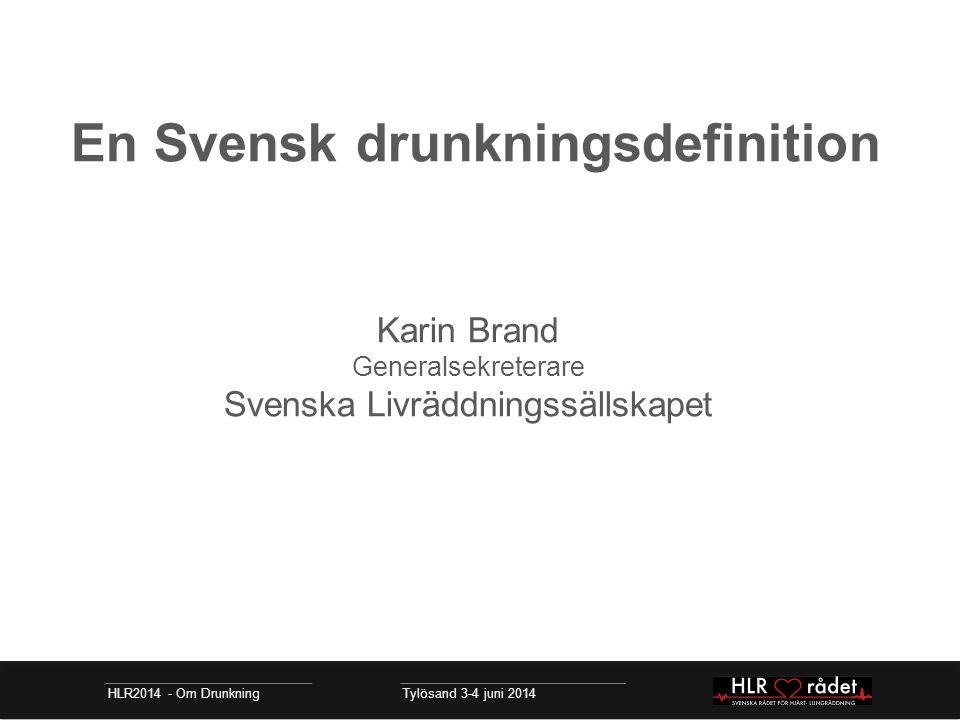 En Svensk drunkningsdefinition Karin Brand Generalsekreterare Svenska Livräddningssällskapet HLR2014 - Om Drunkning Tylösand 3-4 juni 2014