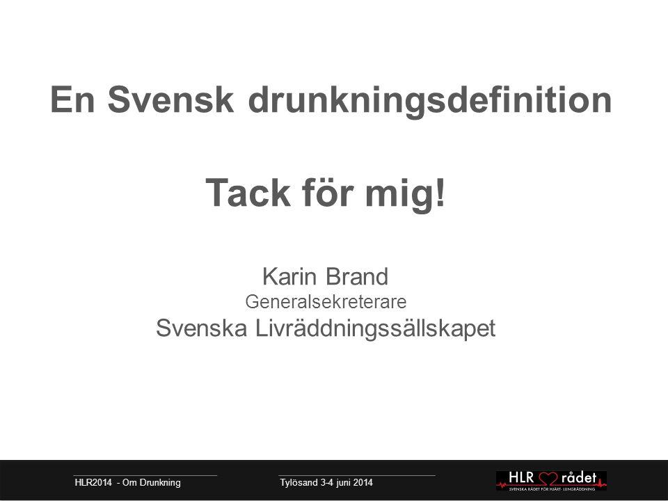 En Svensk drunkningsdefinition Tack för mig! Karin Brand Generalsekreterare Svenska Livräddningssällskapet HLR2014 - Om Drunkning Tylösand 3-4 juni 20