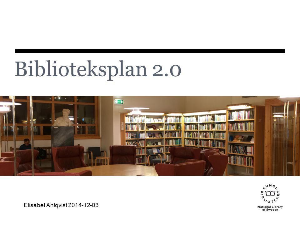 Biblioteksplan 2.0 Elisabet Ahlqvist 2014-12-03