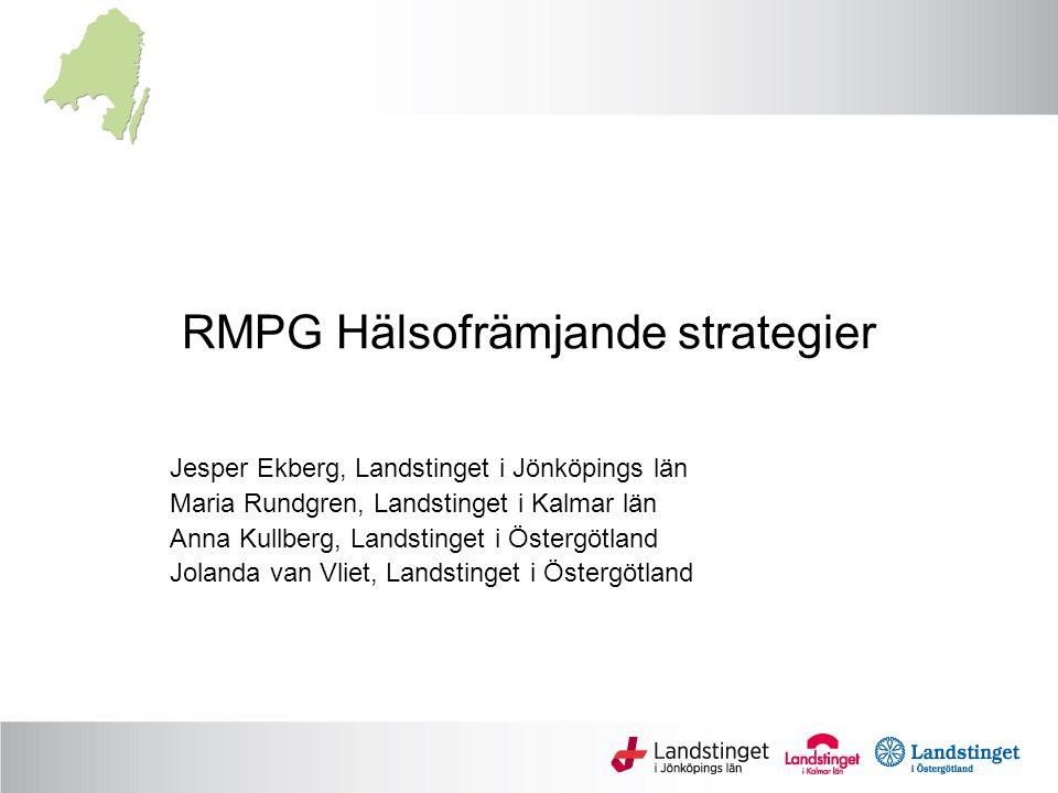 RMPG Hälsofrämjande strategier Jesper Ekberg, Landstinget i Jönköpings län Maria Rundgren, Landstinget i Kalmar län Anna Kullberg, Landstinget i Öster