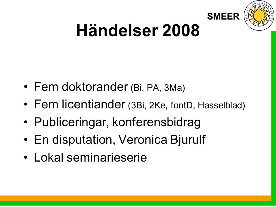 SMEER Händelser 2008 Fem doktorander (Bi, PA, 3Ma) Fem licentiander (3Bi, 2Ke, fontD, Hasselblad) Publiceringar, konferensbidrag En disputation, Veronica Bjurulf Lokal seminarieserie