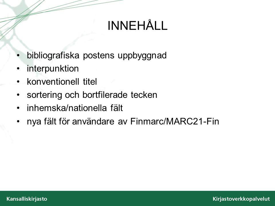 INNEHÅLL bibliografiska postens uppbyggnad interpunktion konventionell titel sortering och bortfilerade tecken inhemska/nationella fält nya fält för användare av Finmarc/MARC21-Fin