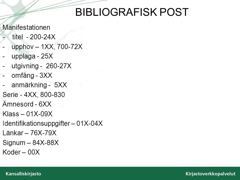 BIBLIOGRAFISK POST Manifestationen - titel - 200-24X -upphov – 1XX, 700-72X -upplaga - 25X -utgivning - 260-27X -omfång - 3XX -anmärkning - 5XX Serie - 4XX, 800-830 Ämnesord - 6XX Klass – 01X-09X Identifikationsuppgifter – 01X-04X Länkar – 76X-79X Signum – 84X-88X Koder – 00X