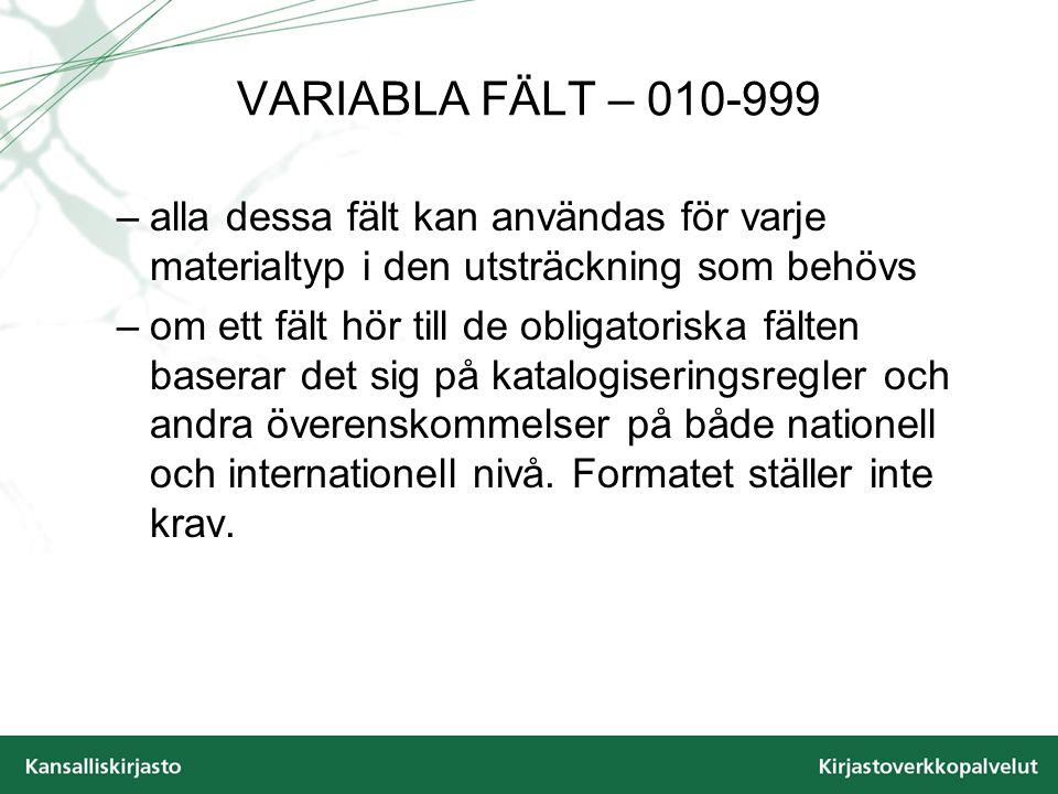 VARIABLA FÄLT – 010-999 –alla dessa fält kan användas för varje materialtyp i den utsträckning som behövs –om ett fält hör till de obligatoriska fälten baserar det sig på katalogiseringsregler och andra överenskommelser på både nationell och internationell nivå.