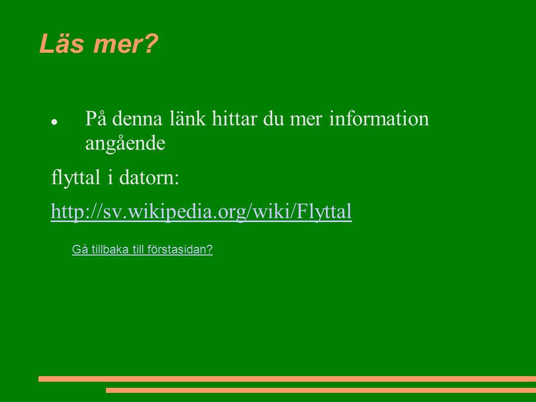 Läs mer? På denna länk hittar du mer information angående flyttal i datorn: http://sv.wikipedia.org/wiki/Flyttal Gå tillbaka till förstasidan?
