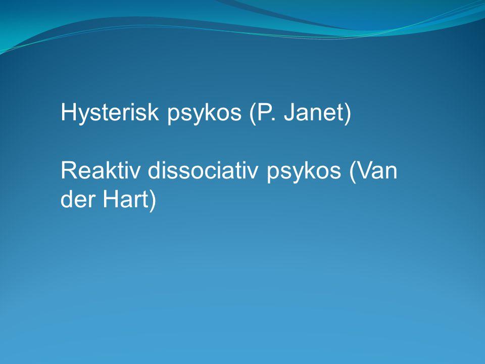 Hysterisk psykos (P. Janet) Reaktiv dissociativ psykos (Van der Hart)